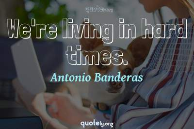 Photo Quote of We're living in hard times.