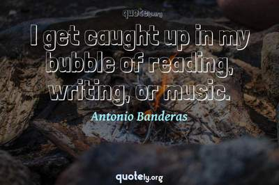 Photo Quote of I get caught up in my bubble of reading, writing, or music.