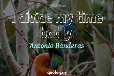 Photo Quote of I divide my time badly.