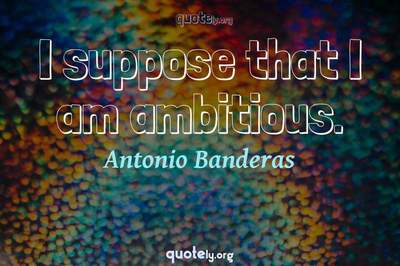 Photo Quote of I suppose that I am ambitious.
