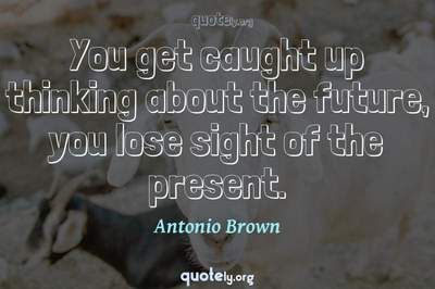 Photo Quote of You get caught up thinking about the future, you lose sight of the present.