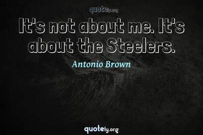 Photo Quote of It's not about me. It's about the Steelers.