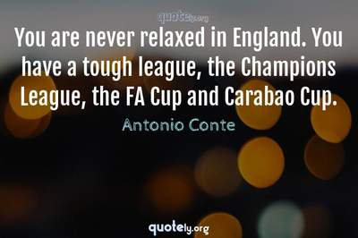 Photo Quote of You are never relaxed in England. You have a tough league, the Champions League, the FA Cup and Carabao Cup.