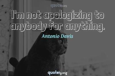 Photo Quote of I'm not apologizing to anybody for anything.