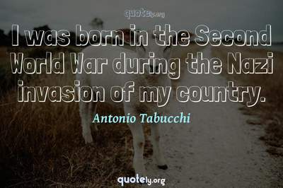Photo Quote of I was born in the Second World War during the Nazi invasion of my country.