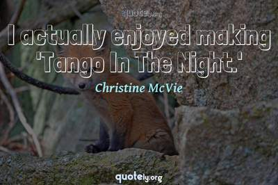 Photo Quote of I actually enjoyed making 'Tango In The Night.'