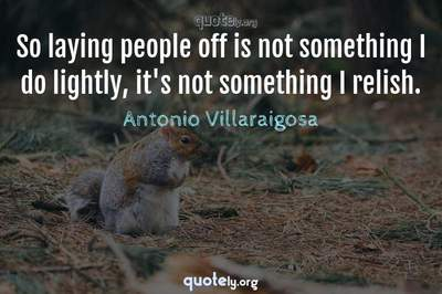 Photo Quote of So laying people off is not something I do lightly, it's not something I relish.