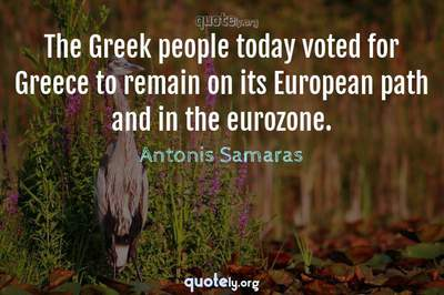 Photo Quote of The Greek people today voted for Greece to remain on its European path and in the eurozone.