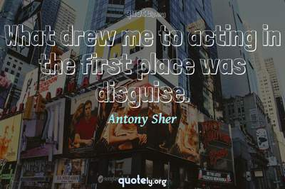 Photo Quote of What drew me to acting in the first place was disguise.
