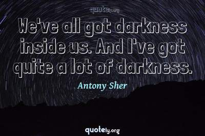 Photo Quote of We've all got darkness inside us. And I've got quite a lot of darkness.