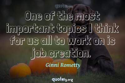 Photo Quote of One of the most important topics I think for us all to work on is job creation.