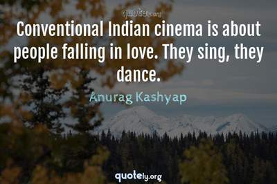 Photo Quote of Conventional Indian cinema is about people falling in love. They sing, they dance.