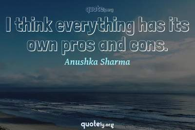 Photo Quote of I think everything has its own pros and cons.