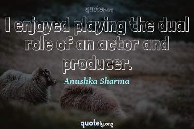 Photo Quote of I enjoyed playing the dual role of an actor and producer.