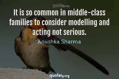 Photo Quote of It is so common in middle-class families to consider modelling and acting not serious.
