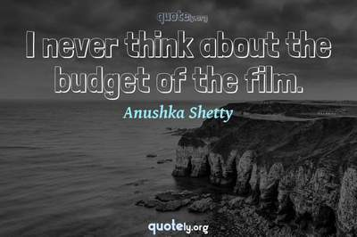 Photo Quote of I never think about the budget of the film.