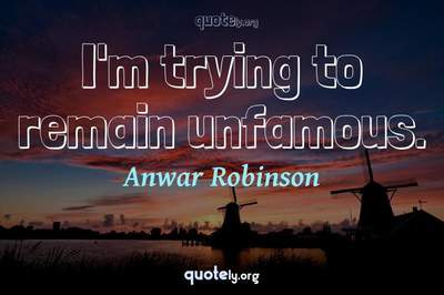 Photo Quote of I'm trying to remain unfamous.