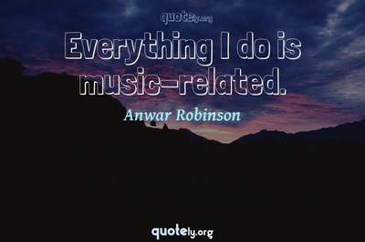Photo Quote of Everything I do is music-related.
