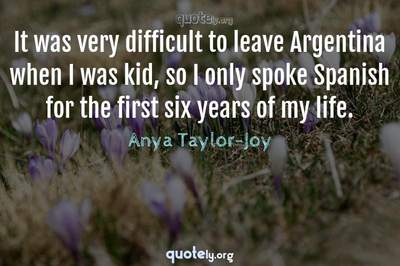 Photo Quote of It was very difficult to leave Argentina when I was kid, so I only spoke Spanish for the first six years of my life.