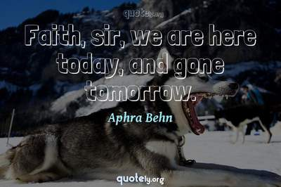 Photo Quote of Faith, sir, we are here today, and gone tomorrow.