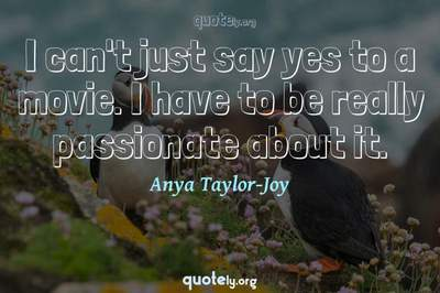 Photo Quote of I can't just say yes to a movie. I have to be really passionate about it.