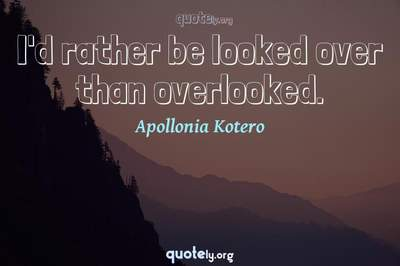 Photo Quote of I'd rather be looked over than overlooked.