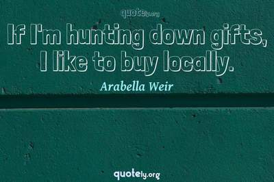 Photo Quote of If I'm hunting down gifts, I like to buy locally.