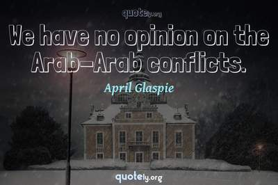 Photo Quote of We have no opinion on the Arab-Arab conflicts.