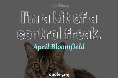 Photo Quote of I'm a bit of a control freak.