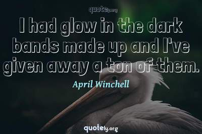 Photo Quote of I had glow in the dark bands made up and I've given away a ton of them.