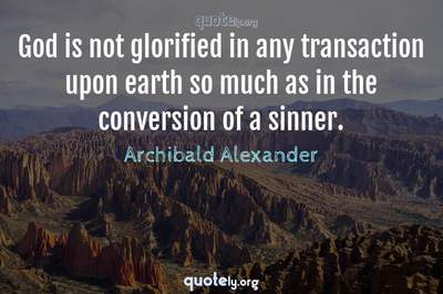 Photo Quote of God is not glorified in any transaction upon earth so much as in the conversion of a sinner.
