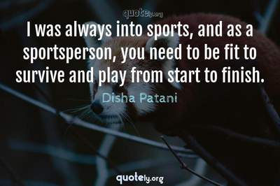 Photo Quote of I was always into sports, and as a sportsperson, you need to be fit to survive and play from start to finish.