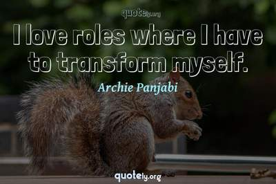 Photo Quote of I love roles where I have to transform myself.