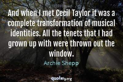 Photo Quote of And when I met Cecil Taylor it was a complete transformation of musical identities. All the tenets that I had grown up with were thrown out the window.