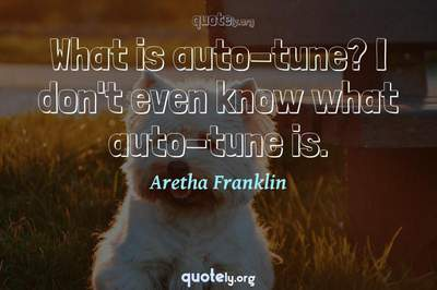 Photo Quote of What is auto-tune? I don't even know what auto-tune is.