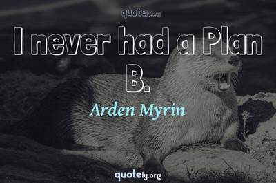 Photo Quote of I never had a Plan B.