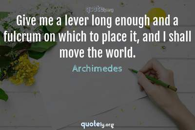 Photo Quote of Give me a lever long enough and a fulcrum on which to place it, and I shall move the world.
