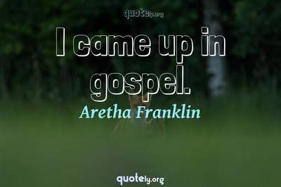 Photo Quote of I came up in gospel.