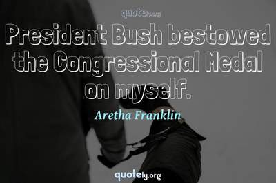 Photo Quote of President Bush bestowed the Congressional Medal on myself.