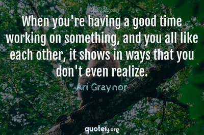 Photo Quote of When you're having a good time working on something, and you all like each other, it shows in ways that you don't even realize.