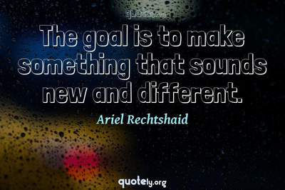 Photo Quote of The goal is to make something that sounds new and different.