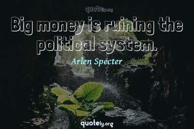 Photo Quote of Big money is ruining the political system.