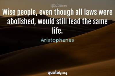 Photo Quote of Wise people, even though all laws were abolished, would still lead the same life.