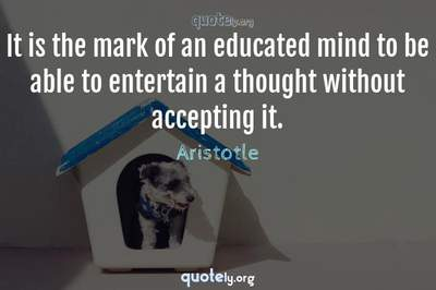 Photo Quote of It is the mark of an educated mind to be able to entertain a thought without accepting it.