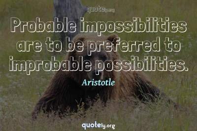 Photo Quote of Probable impossibilities are to be preferred to improbable possibilities.