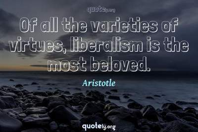 Photo Quote of Of all the varieties of virtues, liberalism is the most beloved.
