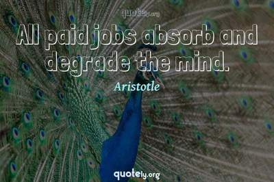 Photo Quote of All paid jobs absorb and degrade the mind.