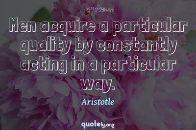 Photo Quote of Men acquire a particular quality by constantly acting in a particular way.