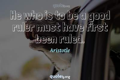 Photo Quote of He who is to be a good ruler must have first been ruled.