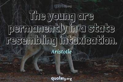 Photo Quote of The young are permanently in a state resembling intoxication.